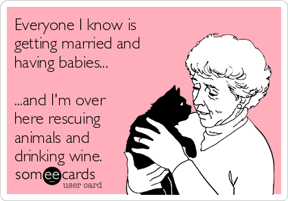 Everyone I know is getting married and having babies...  ...and I'm over here rescuing animals and drinking wine.