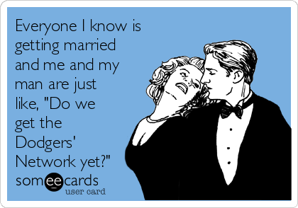 """Everyone I know is getting married and me and my man are just like, """"Do we get the Dodgers' Network yet?"""""""