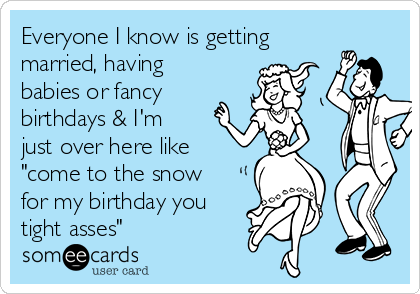 """Everyone I know is getting married, having babies or fancy birthdays & I'm just over here like """"come to the snow for my birthday you tight asses"""""""