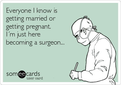 Everyone I know is getting married or getting pregnant. I´m just here becoming a surgeon...