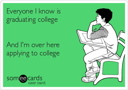 Everyone I know is graduating college    And I'm over here applying to college
