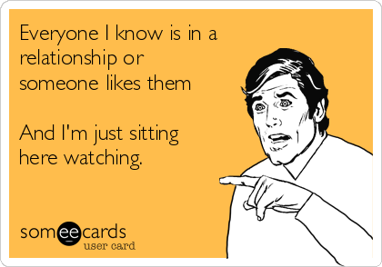 Everyone I know is in a relationship or someone likes them  And I'm just sitting here watching.