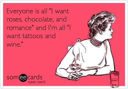"Everyone is all ""I want roses, chocolate, and romance"" and I'm all ""I want tattoos and wine."""