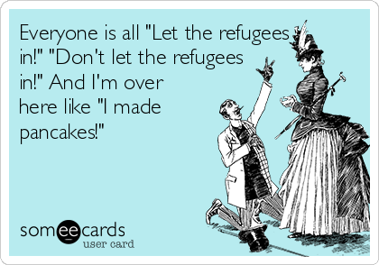 """Everyone is all """"Let the refugees in!"""" """"Don't let the refugees in!"""" And I'm over here like """"I made pancakes!"""""""