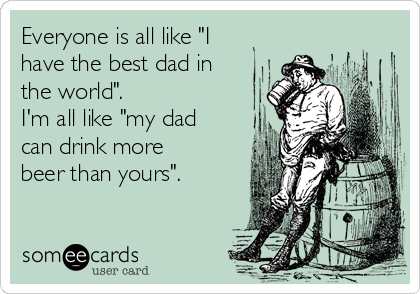 """Everyone is all like """"I have the best dad in the world"""". I'm all like """"my dad can drink more beer than yours""""."""