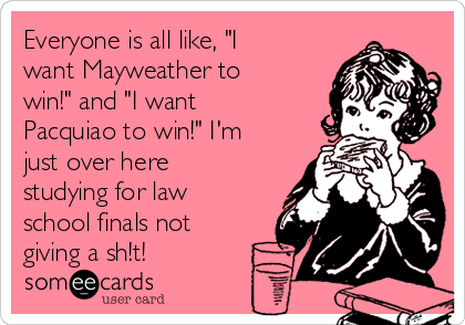 """Everyone is all like, """"I want Mayweather to win!"""" and """"I want Pacquiao to win!"""" I'm just over here studying for law school finals not giving a sh!t!"""