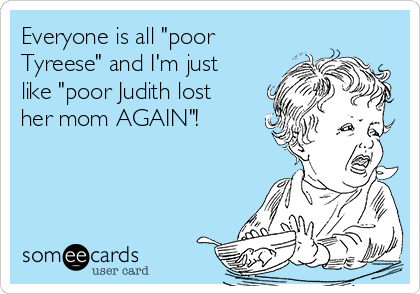 "Everyone is all ""poor Tyreese"" and I'm just like ""poor Judith lost her mom AGAIN""!"