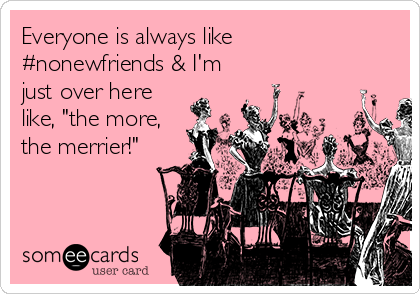 """Everyone is always like #nonewfriends & I'm just over here like, """"the more, the merrier!"""""""