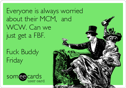 Everyone is always worried about their MCM,  and WCW. Can we just get a FBF.  Fuck Buddy Friday