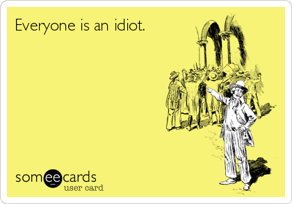 Everyone is an idiot.