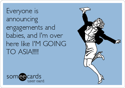 Everyone is announcing engagements and babies, and I'm over here like I'M GOING  TO ASIA!!!!!