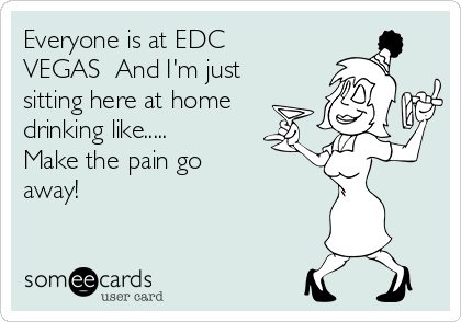Everyone is at EDC VEGAS  And I'm just sitting here at home drinking like..... Make the pain go away!