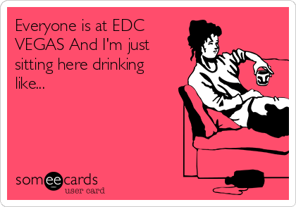 Everyone is at EDC  VEGAS And I'm just sitting here drinking like...