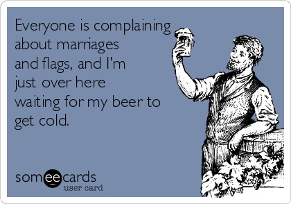 Everyone is complaining about marriages and flags, and I'm just over here waiting for my beer to get cold.