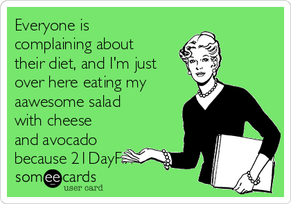 Everyone is complaining about their diet, and I'm just over here eating my aawesome salad with cheese and avocado because 21DayFix