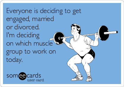 Everyone is deciding to get engaged, married or divorced. I'm deciding on which muscle group to work on today.