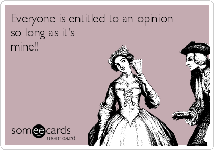 Everyone is entitled to an opinion so long as it's mine!!