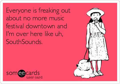 Everyone is freaking out about no more music festival downtown and I'm over here like uh, SouthSounds.