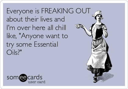"""Everyone is FREAKING OUT about their lives and I'm over here all chill like, """"Anyone want to  try some Essential Oils?"""""""