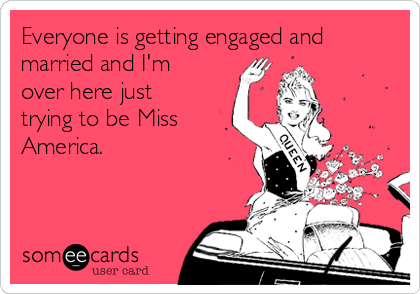 Everyone is getting engaged and married and I'm over here just trying to be Miss America.