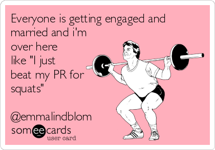 "Everyone is getting engaged and married and i'm over here like ""I just beat my PR for squats""  @emmalindblom"