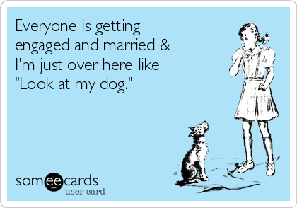 """Everyone is getting engaged and married & I'm just over here like """"Look at my dog."""""""