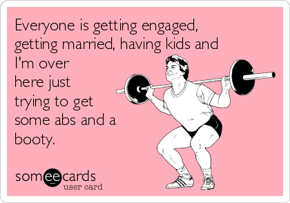 Everyone is getting engaged, getting married, having kids and I'm over here just trying to get some abs and a booty.