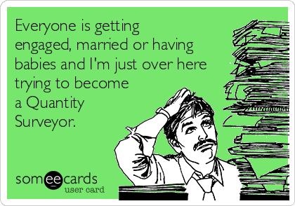 Everyone is getting engaged, married or having babies and I'm just over here trying to become a Quantity Surveyor.