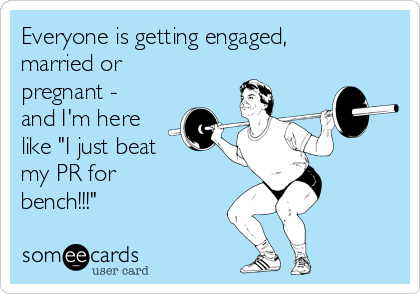 """Everyone is getting engaged, married or pregnant - and I'm here like """"I just beat my PR for  bench!!!"""""""