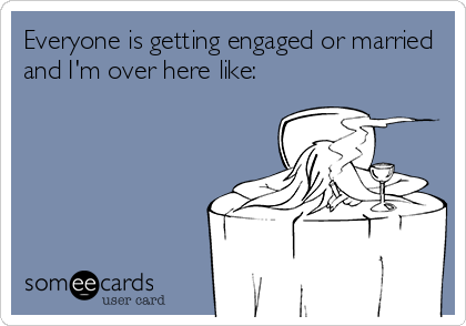 Everyone is getting engaged or married and I'm over here like: