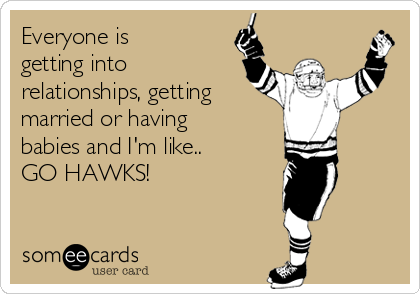 Everyone is getting into relationships, getting married or having babies and I'm like.. GO HAWKS!