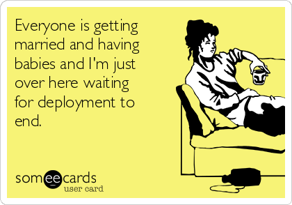 Everyone is getting married and having babies and I'm just over here waiting for deployment to end.
