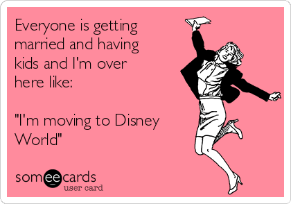 "Everyone is getting married and having kids and I'm over here like:  ""I'm moving to Disney World"""