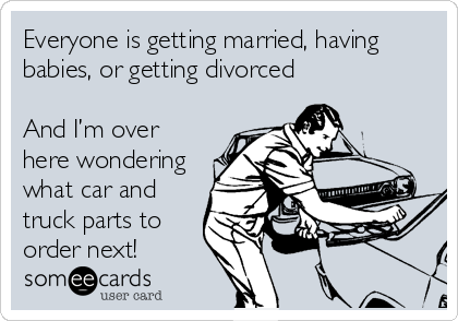 Everyone is getting married, having babies, or getting divorced  And I'm over here wondering  what car and truck parts to order next!