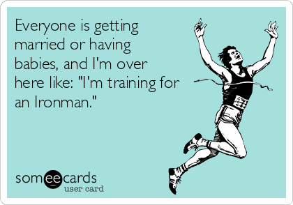"Everyone is getting married or having babies, and I'm over here like: ""I'm training for an Ironman."""