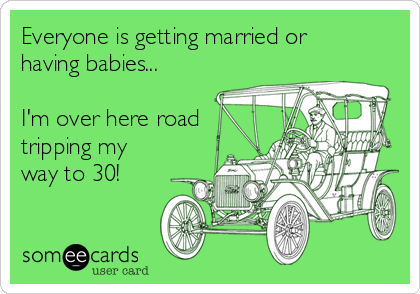Everyone is getting married or having babies...  I'm over here road tripping my way to 30!