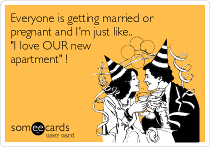 """Everyone is getting married or pregnant and I'm just like.. """"I love OUR new apartment"""" !"""