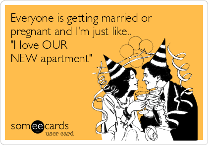 "Everyone is getting married or pregnant and I'm just like.. ""I love OUR NEW apartment"""