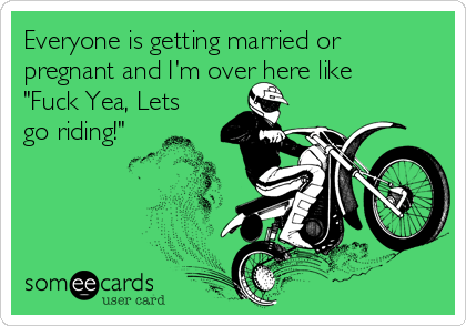 """Everyone is getting married or pregnant and I'm over here like """"Fuck Yea, Lets go riding!"""""""