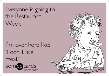 "Everyone is going to the Restaurant Week...   I`m over here like: ""I don`t like meat!"""