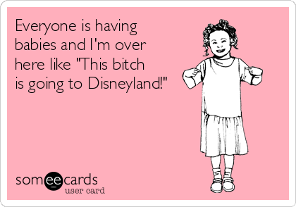 """Everyone is having babies and I'm over here like """"This bitch is going to Disneyland!"""""""