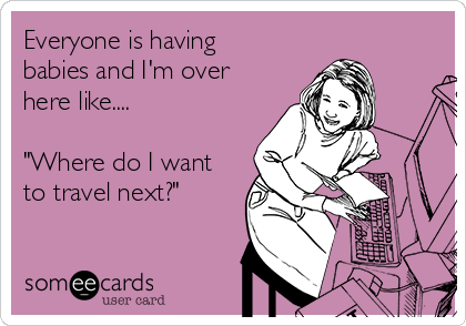 "Everyone is having babies and I'm over here like....  ""Where do I want to travel next?"""