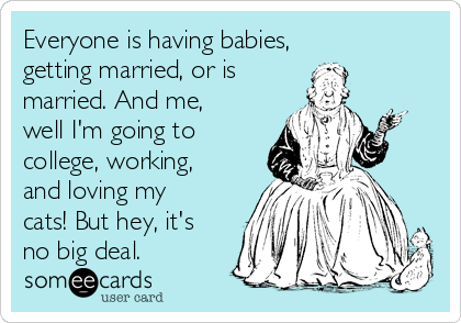 Everyone is having babies, getting married, or is  married. And me, well I'm going to college, working, and loving my cats! But hey, it's no big deal.