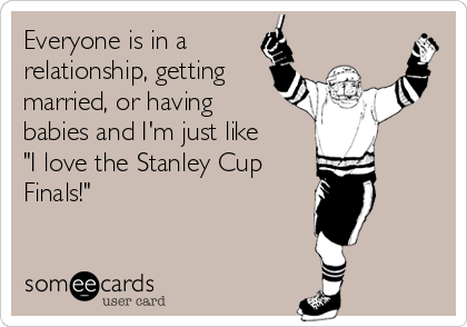 "Everyone is in a relationship, getting married, or having babies and I'm just like ""I love the Stanley Cup Finals!"""