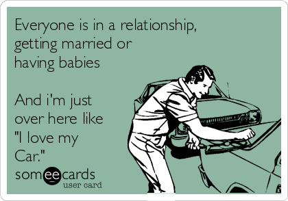 """Everyone is in a relationship, getting married or having babies  And i'm just over here like """"I love my Car."""""""