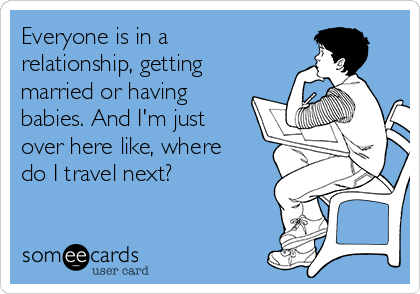 Everyone is in a relationship, getting married or having babies. And I'm just over here like, where do I travel next?