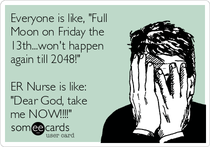 """Everyone is like, """"Full Moon on Friday the 13th...won't happen again till 2048!""""  ER Nurse is like: """"Dear God, take me NOW!!!!"""""""