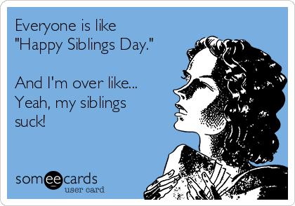 "Everyone is like ""Happy Siblings Day.""  And I'm over like...  Yeah, my siblings suck!"