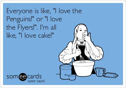 """Everyone is like, """"I love the Penguins!"""" or """"I love the Flyers!"""". I'm all like, """"I love cake!"""""""