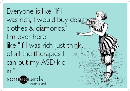 "Everyone is like ""If I was rich, I would buy designer clothes & diamonds."" I'm over here like ""If I was rich just think of all the therapies I can put my ASD kid in."""